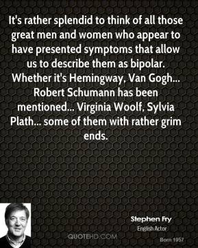 It's rather splendid to think of all those great men and women who appear to have presented symptoms that allow us to describe them as bipolar. Whether it's Hemingway, Van Gogh... Robert Schumann has been mentioned... Virginia Woolf, Sylvia Plath... some of them with rather grim ends.