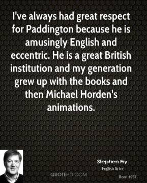 I've always had great respect for Paddington because he is amusingly English and eccentric. He is a great British institution and my generation grew up with the books and then Michael Horden's animations.