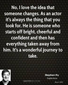 No, I love the idea that someone changes. As an actor it's always the thing that you look for. He is someone who starts off bright, cheerful and confident and then has everything taken away from him. It's a wonderful journey to take.