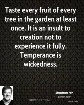 Taste every fruit of every tree in the garden at least once. It is an insult to creation not to experience it fully. Temperance is wickedness.