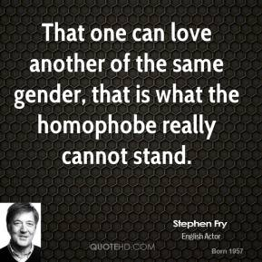 That one can love another of the same gender, that is what the homophobe really cannot stand.