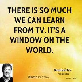There is so much we can learn from TV. It's a window on the world.