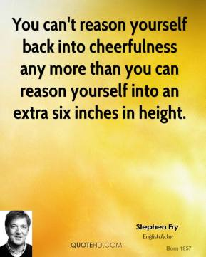 Stephen Fry - You can't reason yourself back into cheerfulness any more than you can reason yourself into an extra six inches in height.