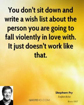 Stephen Fry - You don't sit down and write a wish list about the person you are going to fall violently in love with. It just doesn't work like that.