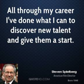 Steven Spielberg  - All through my career I've done what I can to discover new talent and give them a start.