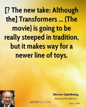 Steven Spielberg  - [? The new take: Although the] Transformers ... (The movie) is going to be really steeped in tradition, but it makes way for a newer line of toys.