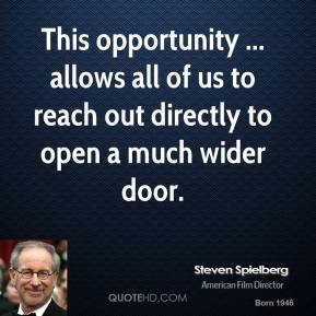 Steven Spielberg  - This opportunity ... allows all of us to reach out directly to open a much wider door.