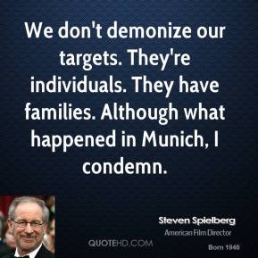 Steven Spielberg  - We don't demonize our targets. They're individuals. They have families. Although what happened in Munich, I condemn.
