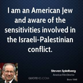 Steven Spielberg - I am an American Jew and aware of the sensitivities involved in the Israeli-Palestinian conflict.