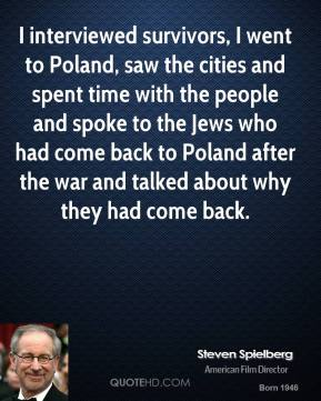 Steven Spielberg - I interviewed survivors, I went to Poland, saw the cities and spent time with the people and spoke to the Jews who had come back to Poland after the war and talked about why they had come back.