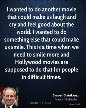 I wanted to do another movie that could make us laugh and cry and feel good about the world. I wanted to do something else that could make us smile. This is a time when we need to smile more and Hollywood movies are supposed to do that for people in difficult times.