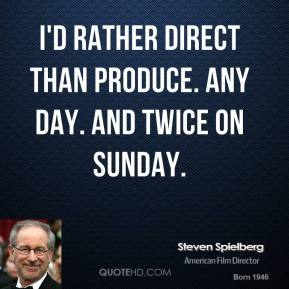 Steven Spielberg - I'd rather direct than produce. Any day. And twice on Sunday.