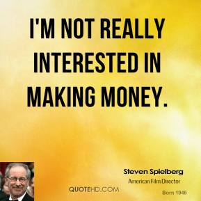 I'm not really interested in making money.