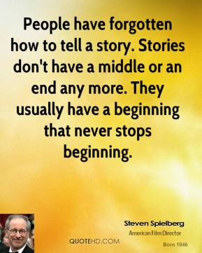 People have forgotten how to tell a story. Stories don't have a middle or an end any more. They usually have a beginning that never stops beginning.