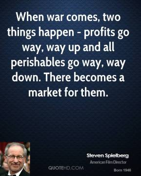 When war comes, two things happen - profits go way, way up and all perishables go way, way down. There becomes a market for them.