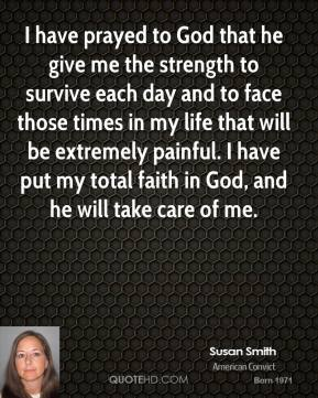 I have prayed to God that he give me the strength to survive each day and to face those times in my life that will be extremely painful. I have put my total faith in God, and he will take care of me.