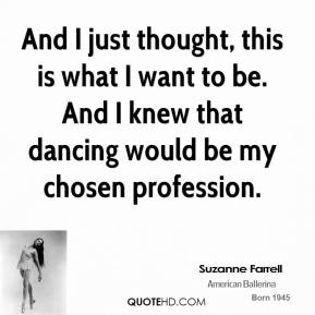 Suzanne Farrell - And I just thought, this is what I want to be. And I knew that dancing would be my chosen profession.