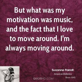 Suzanne Farrell - But what was my motivation was music, and the fact that I love to move around. I'm always moving around.