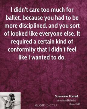 Suzanne Farrell - I didn't care too much for ballet, because you had to be more disciplined, and you sort of looked like everyone else. It required a certain kind of conformity that I didn't feel like I wanted to do.