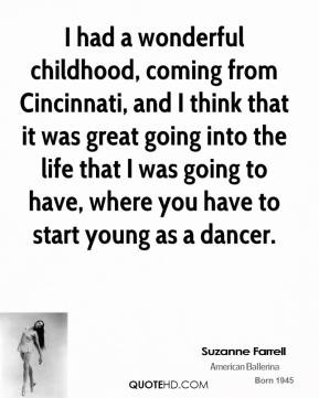 Suzanne Farrell - I had a wonderful childhood, coming from Cincinnati, and I think that it was great going into the life that I was going to have, where you have to start young as a dancer.