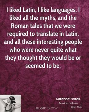 Suzanne Farrell - I liked Latin, I like languages, I liked all the myths, and the Roman tales that we were required to translate in Latin, and all these interesting people who were never quite what they thought they would be or seemed to be.