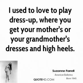 Suzanne Farrell - I used to love to play dress-up, where you get your mother's or your grandmother's dresses and high heels.
