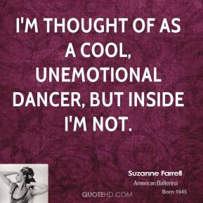 I'm thought of as a cool, unemotional dancer, but inside I'm not.