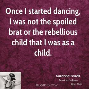 Suzanne Farrell - Once I started dancing, I was not the spoiled brat or the rebellious child that I was as a child.