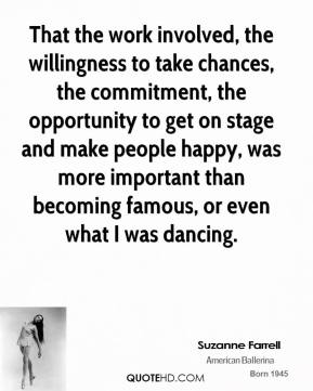 Suzanne Farrell - That the work involved, the willingness to take chances, the commitment, the opportunity to get on stage and make people happy, was more important than becoming famous, or even what I was dancing.