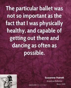 Suzanne Farrell - The particular ballet was not so important as the fact that I was physically healthy, and capable of getting out there and dancing as often as possible.