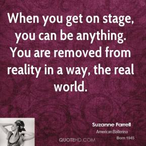 When you get on stage, you can be anything. You are removed from reality in a way, the real world.