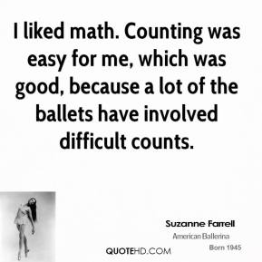 I liked math. Counting was easy for me, which was good, because a lot of the ballets have involved difficult counts.