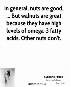 In general, nuts are good, ... But walnuts are great because they have high levels of omega-3 fatty acids. Other nuts don't.