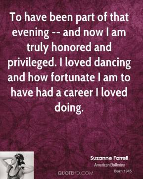 Suzanne Farrell  - To have been part of that evening -- and now I am truly honored and privileged. I loved dancing and how fortunate I am to have had a career I loved doing.