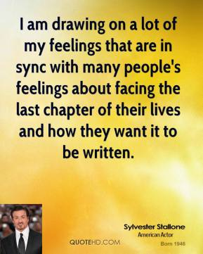 Sylvester Stallone  - I am drawing on a lot of my feelings that are in sync with many people's feelings about facing the last chapter of their lives and how they want it to be written.