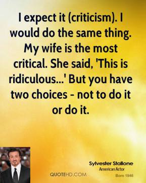 Sylvester Stallone  - I expect it (criticism). I would do the same thing. My wife is the most critical. She said, 'This is ridiculous...' But you have two choices - not to do it or do it.