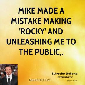 Sylvester Stallone  - Mike made a mistake making 'Rocky' and unleashing me to the public.