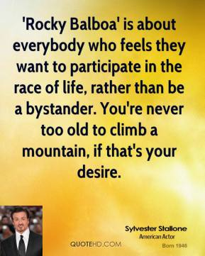 Sylvester Stallone  - 'Rocky Balboa' is about everybody who feels they want to participate in the race of life, rather than be a bystander. You're never too old to climb a mountain, if that's your desire.