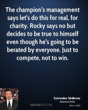 Sylvester Stallone  - The champion's management says let's do this for real, for charity. Rocky says no but decides to be true to himself even though he's going to be berated by everyone. Just to compete, not to win.