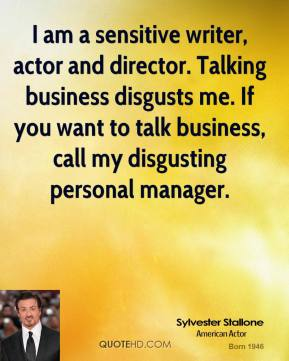 Sylvester Stallone - I am a sensitive writer, actor and director. Talking business disgusts me. If you want to talk business, call my disgusting personal manager.
