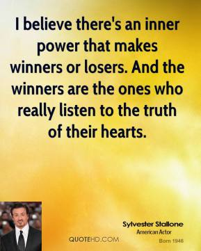 Sylvester Stallone - I believe there's an inner power that makes winners or losers. And the winners are the ones who really listen to the truth of their hearts.