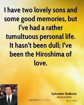Sylvester Stallone - I have two lovely sons and some good memories, but I've had a rather tumultuous personal life. It hasn't been dull; I've been the Hiroshima of love.