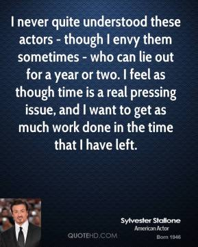 I never quite understood these actors - though I envy them sometimes - who can lie out for a year or two. I feel as though time is a real pressing issue, and I want to get as much work done in the time that I have left.