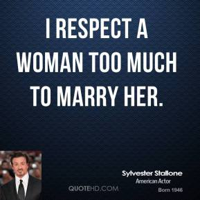 Sylvester Stallone - I respect a woman too much to marry her.