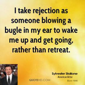 Sylvester Stallone - I take rejection as someone blowing a bugle in my ear to wake me up and get going, rather than retreat.