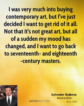 Sylvester Stallone - I was very much into buying contemporary art, but I've just decided I want to get rid of it all. Not that it's not great art, but all of a sudden my mood has changed, and I want to go back to seventeenth- and eighteenth-century masters.