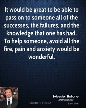 It would be great to be able to pass on to someone all of the successes, the failures, and the knowledge that one has had. To help someone, avoid all the fire, pain and anxiety would be wonderful.