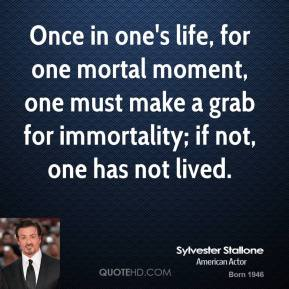Once in one's life, for one mortal moment, one must make a grab for immortality; if not, one has not lived.