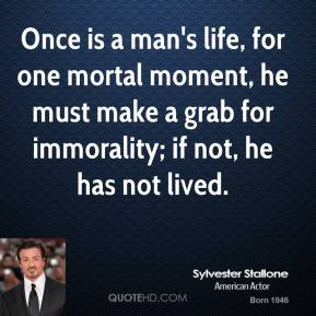 Once is a man's life, for one mortal moment, he must make a grab for immorality; if not, he has not lived.