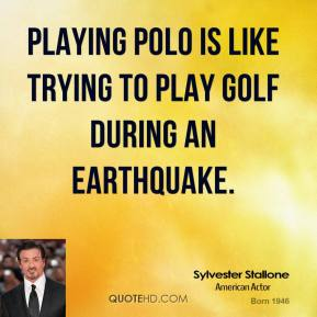 Playing polo is like trying to play golf during an earthquake.